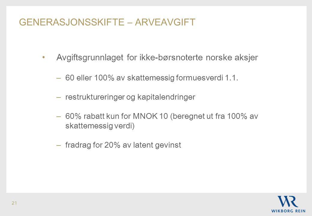 21 GENERASJONSSKIFTE – ARVEAVGIFT • Avgiftsgrunnlaget for ikke-børsnoterte norske aksjer – 60 eller 100% av skattemessig formuesverdi 1.1. – restruktu