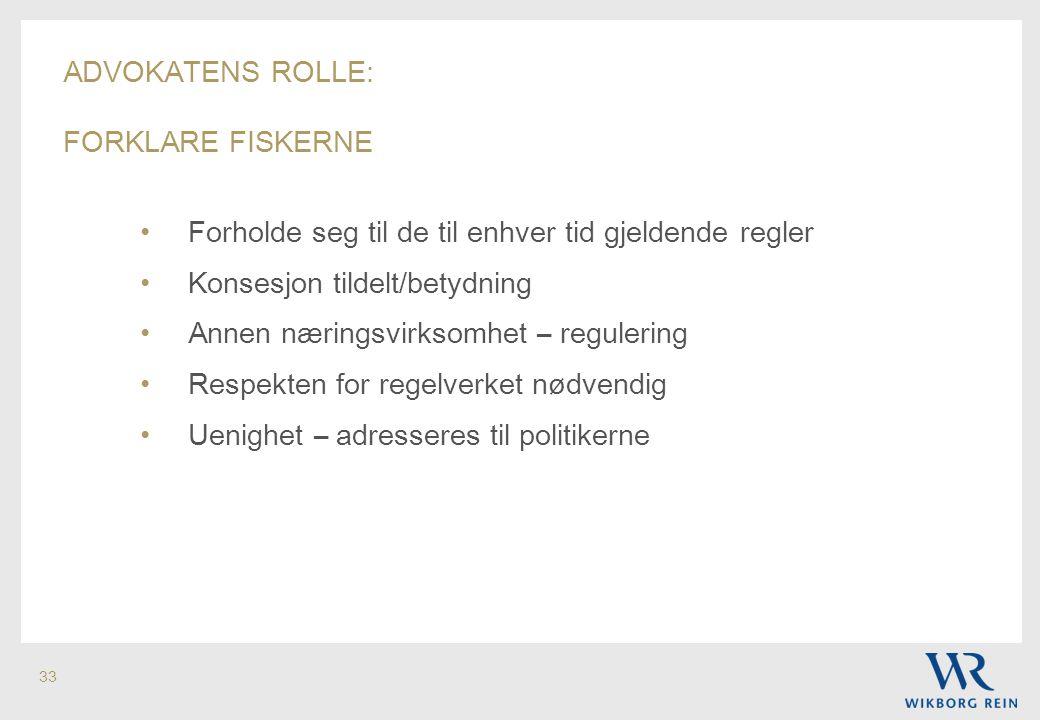 33 ADVOKATENS ROLLE: FORKLARE FISKERNE • Forholde seg til de til enhver tid gjeldende regler • Konsesjon tildelt/betydning • Annen næringsvirksomhet –