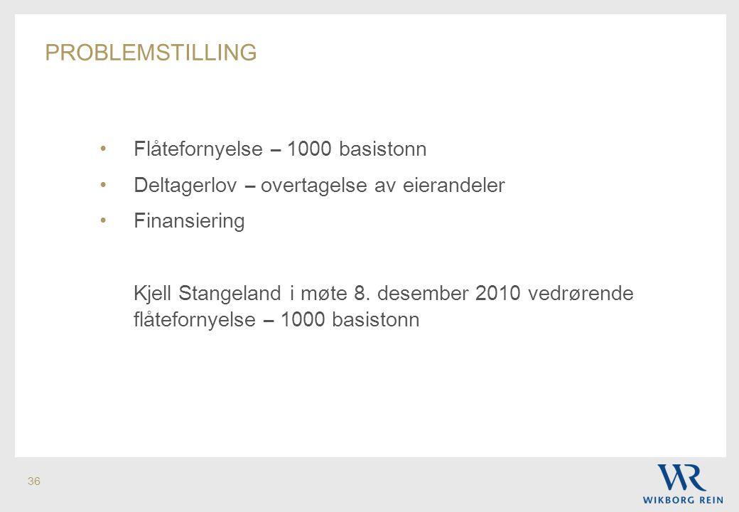 36 PROBLEMSTILLING • Flåtefornyelse – 1000 basistonn • Deltagerlov – overtagelse av eierandeler • Finansiering Kjell Stangeland i møte 8. desember 201