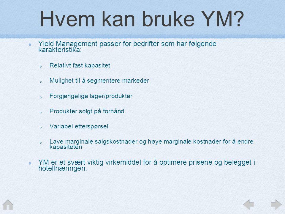 Hvem kan bruke YM? Yield Management passer for bedrifter som har følgende karakteristika: o Relativt fast kapasitet o Mulighet til å segmentere marked