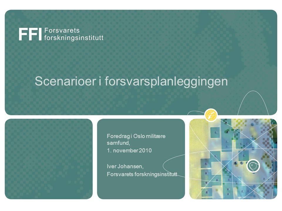 Scenarioer i forsvarsplanleggingen Foredrag i Oslo militære samfund, 1. november 2010 Iver Johansen, Forsvarets forskningsinstitutt