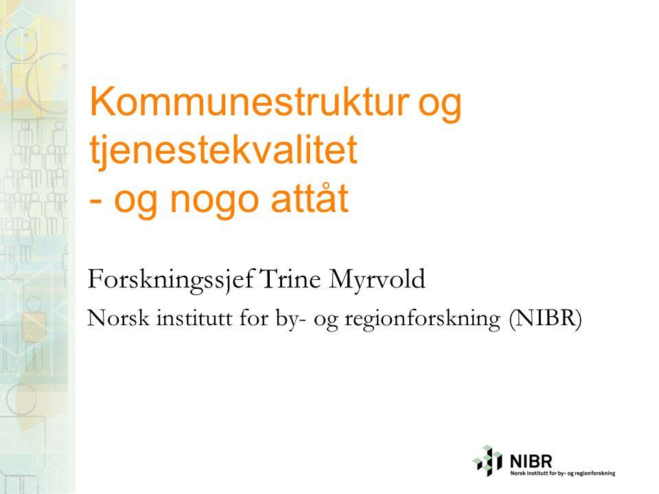 Kommunestruktur og tjenestekvalitet - og nogo attåt Forskningssjef Trine Myrvold Norsk institutt for by- og regionforskning (NIBR)