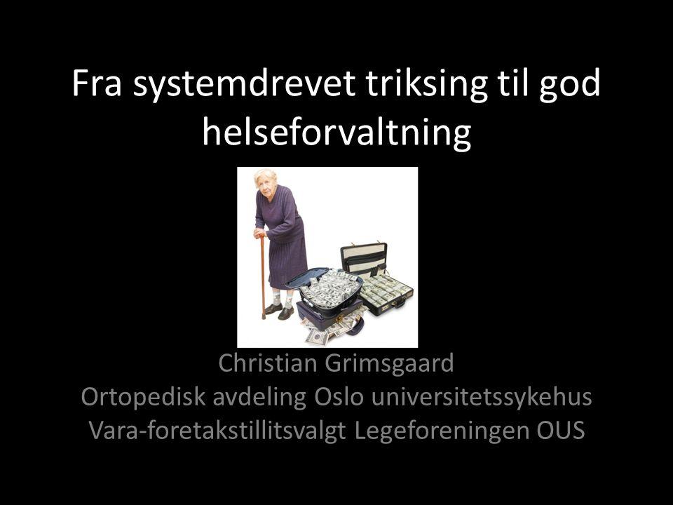 Fra systemdrevet triksing til god helseforvaltning Christian Grimsgaard Ortopedisk avdeling Oslo universitetssykehus Vara-foretakstillitsvalgt Legefor