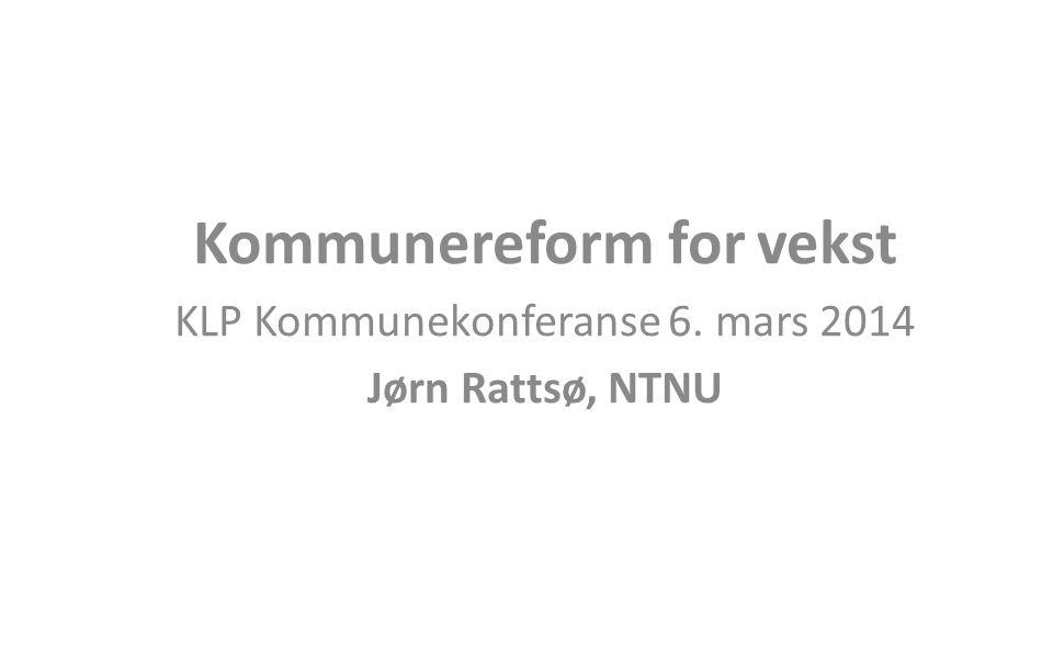 Kommunereform for vekst KLP Kommunekonferanse 6. mars 2014 Jørn Rattsø, NTNU