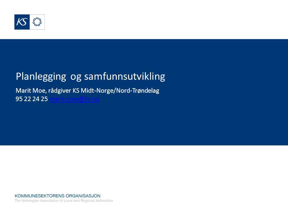 Planlegging og samfunnsutvikling Marit Moe, rådgiver KS Midt-Norge/Nord-Trøndelag 95 22 24 25 marit.moe@ks.nomarit.moe@ks.no