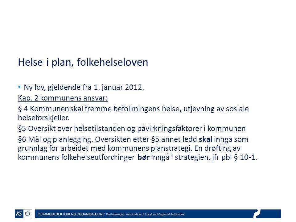 Helse i plan, folkehelseloven • Ny lov, gjeldende fra 1. januar 2012. Kap. 2 kommunens ansvar: § 4 Kommunen skal fremme befolkningens helse, utjevning