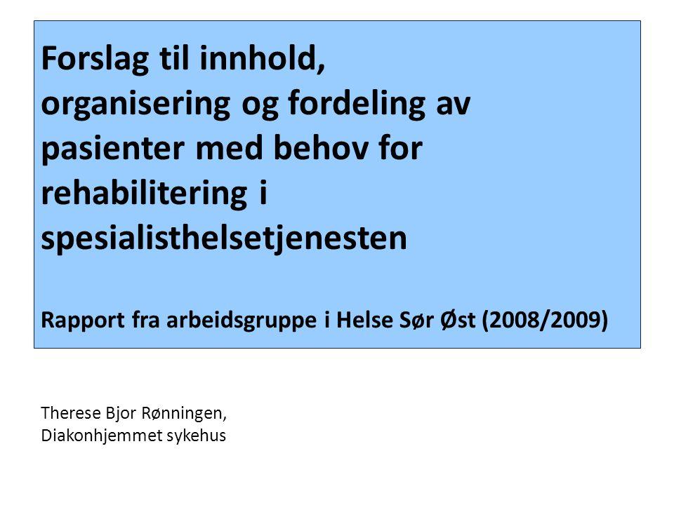 Forslag til innhold, organisering og fordeling av pasienter med behov for rehabilitering i spesialisthelsetjenesten Rapport fra arbeidsgruppe i Helse Sør Øst (2008/2009) Therese Bjor Rønningen, Diakonhjemmet sykehus