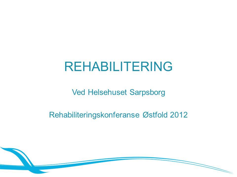 REHABILITERING Ved Helsehuset Sarpsborg Rehabiliteringskonferanse Østfold 2012