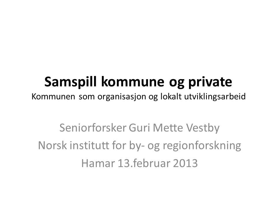 Samspill kommune og private Kommunen som organisasjon og lokalt utviklingsarbeid Seniorforsker Guri Mette Vestby Norsk institutt for by- og regionfors