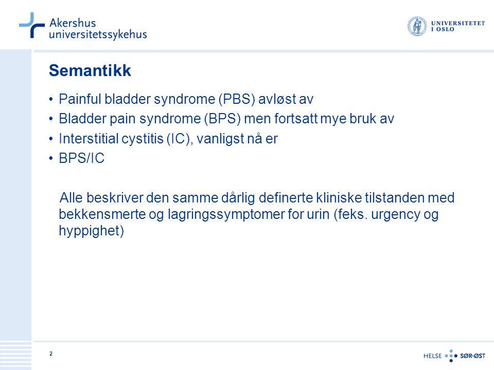 2 Semantikk •Painful bladder syndrome (PBS) avløst av •Bladder pain syndrome (BPS) men fortsatt mye bruk av •Interstitial cystitis (IC), vanligst nå e