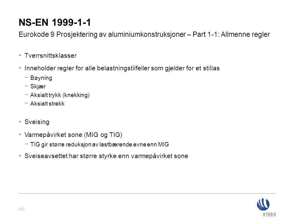 NS-EN 1999-1-1 • Tverrsnittsklasser • Inneholder regler for alle belastningstilfeller som gjelder for et stillas − Bøyning − Skjær − Aksialt trykk (knekking) − Aksialt strekk • Sveising • Varmepåvirket sone (MIG og TIG) − TIG gir større reduksjon av lastbærende evne enn MIG • Sveiseavsettet har større styrke enn varmepåvirket sone Eurokode 9 Prosjektering av aluminiumkonstruksjoner – Part 1-1: Allmenne regler (10)