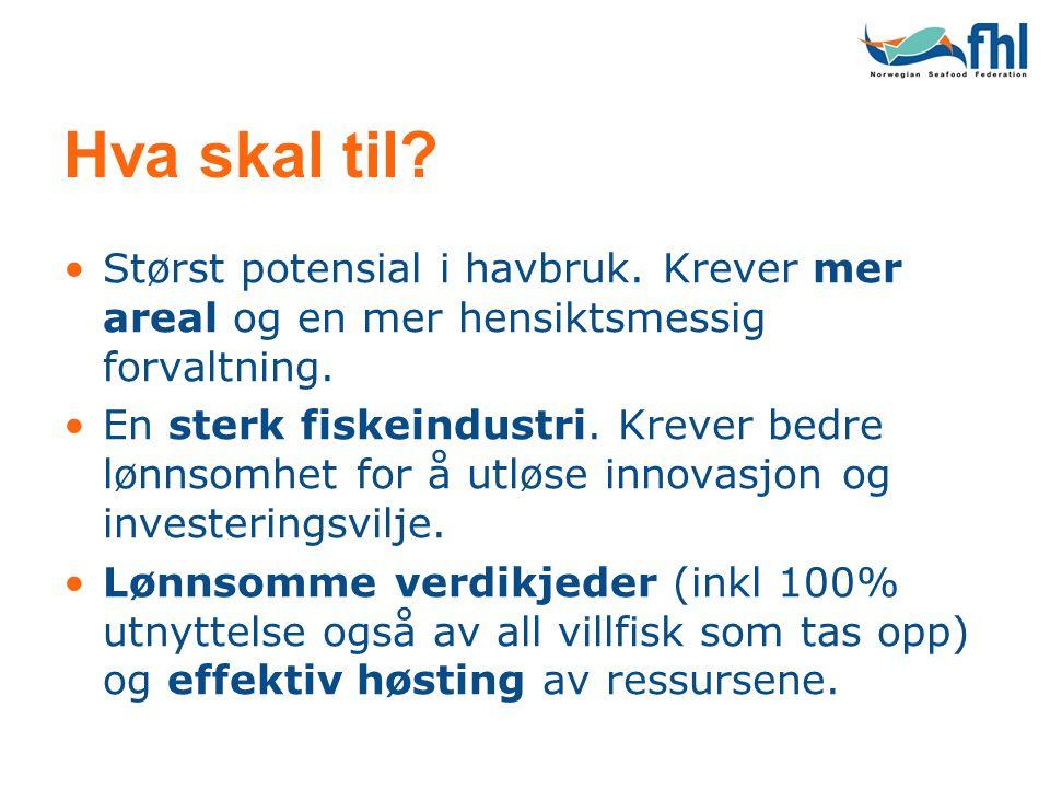 Hva skal til? •Størst potensial i havbruk. Krever mer areal og en mer hensiktsmessig forvaltning. •En sterk fiskeindustri. Krever bedre lønnsomhet for