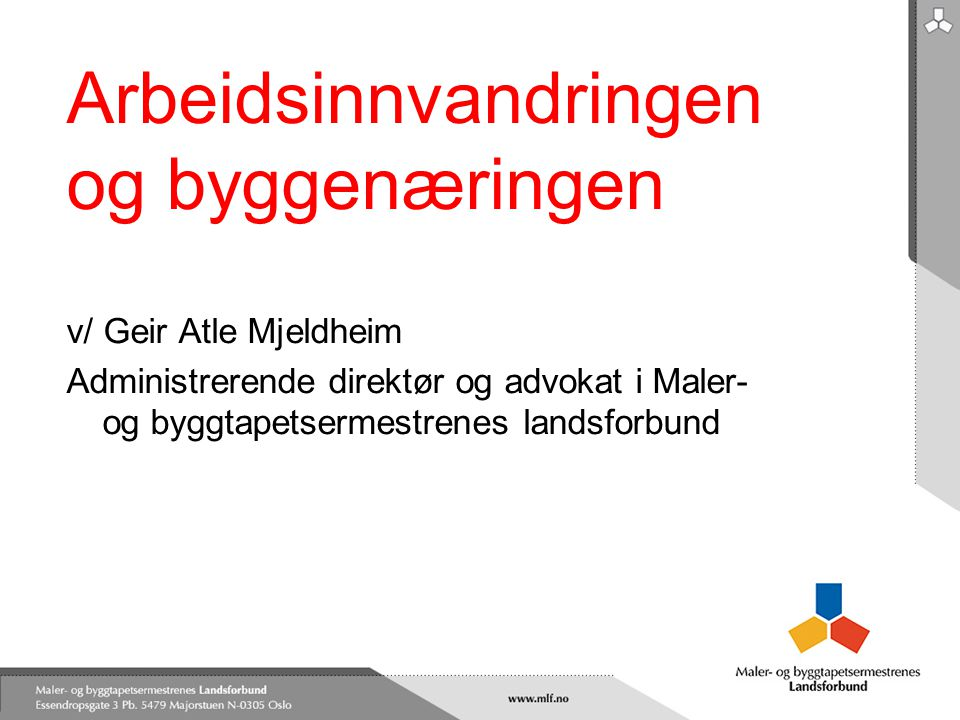 Arbeidsinnvandringen og byggenæringen v/ Geir Atle Mjeldheim Administrerende direktør og advokat i Maler- og byggtapetsermestrenes landsforbund