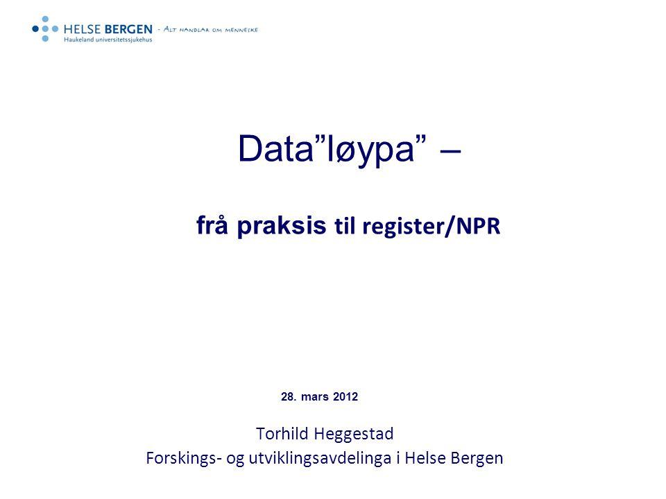 """Data""""løypa"""" – frå praksis til register/NPR Torhild Heggestad Forskings- og utviklingsavdelinga i Helse Bergen 28. mars 2012"""