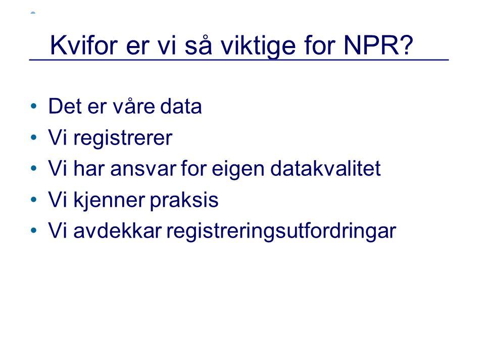 Kvifor er vi så viktige for NPR? •Det er våre data •Vi registrerer •Vi har ansvar for eigen datakvalitet •Vi kjenner praksis •Vi avdekkar registrering