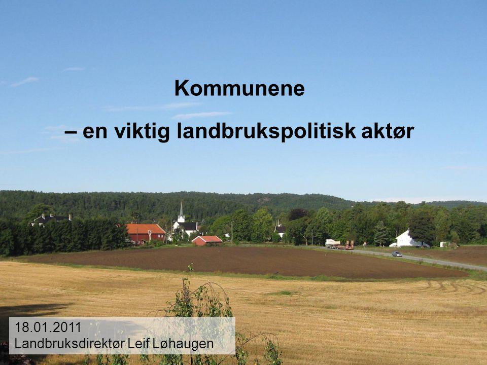Kommunene – en viktig landbrukspolitisk aktør 18.01.2011 Landbruksdirektør Leif Løhaugen