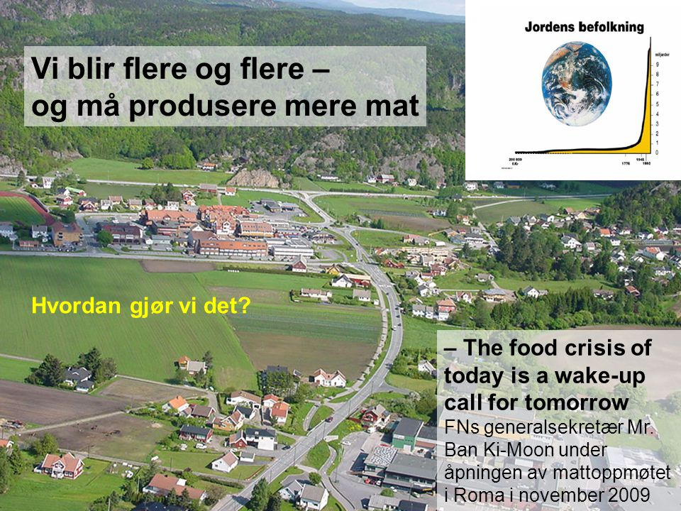 Vi blir flere og flere – og må produsere mere mat – The food crisis of today is a wake-up call for tomorrow FNs generalsekretær Mr.
