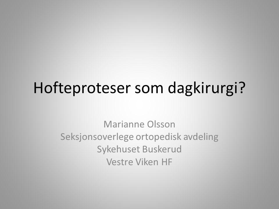 Hofteproteser som dagkirurgi? Marianne Olsson Seksjonsoverlege ortopedisk avdeling Sykehuset Buskerud Vestre Viken HF
