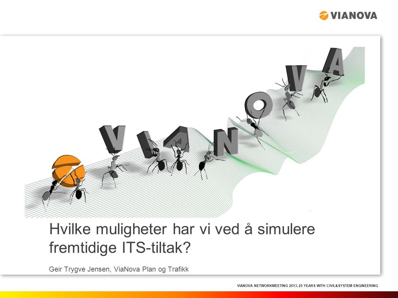 VIANOVA NETWORKMEETING 2013, 25 YEARS WITH CIVIL&SYSTEM ENGINEERING Hvilke muligheter har vi ved å simulere fremtidige ITS-tiltak? Geir Trygve Jensen,
