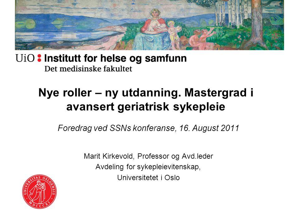 Nye roller – ny utdanning. Mastergrad i avansert geriatrisk sykepleie Foredrag ved SSNs konferanse, 16. August 2011 Marit Kirkevold, Professor og Avd.