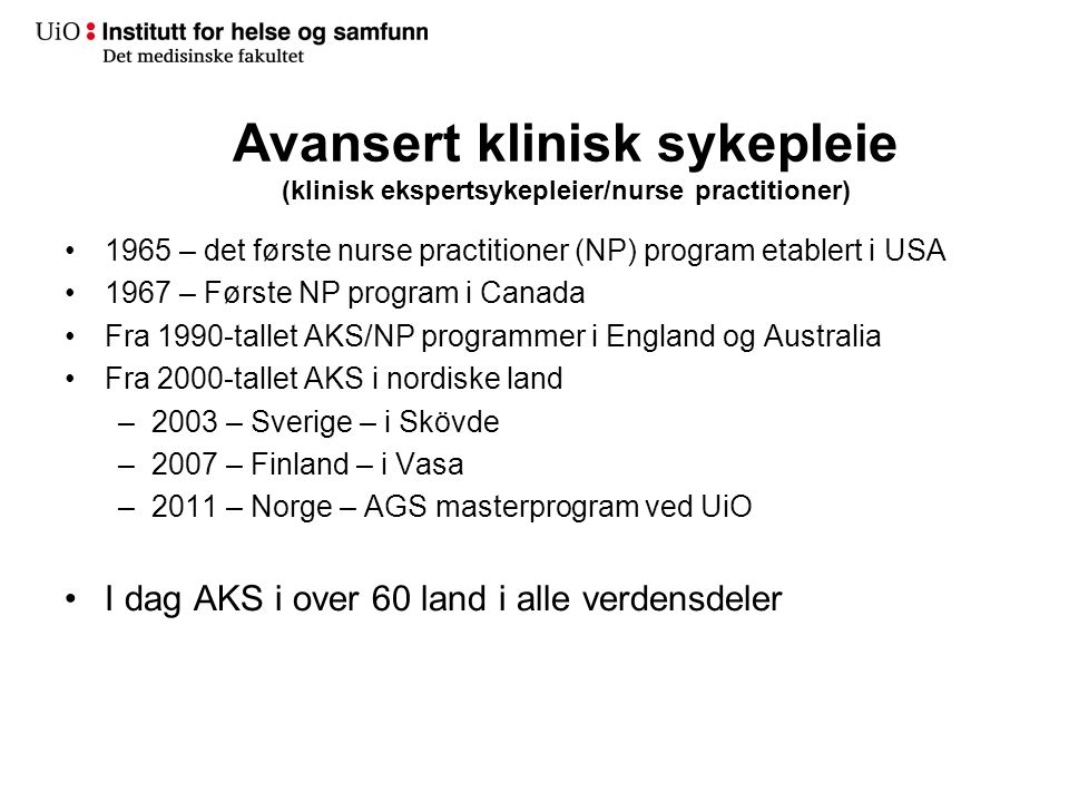 Avansert klinisk sykepleie (klinisk ekspertsykepleier/nurse practitioner) •1965 – det første nurse practitioner (NP) program etablert i USA •1967 – Første NP program i Canada •Fra 1990-tallet AKS/NP programmer i England og Australia •Fra 2000-tallet AKS i nordiske land –2003 – Sverige – i Skövde –2007 – Finland – i Vasa –2011 – Norge – AGS masterprogram ved UiO •I dag AKS i over 60 land i alle verdensdeler