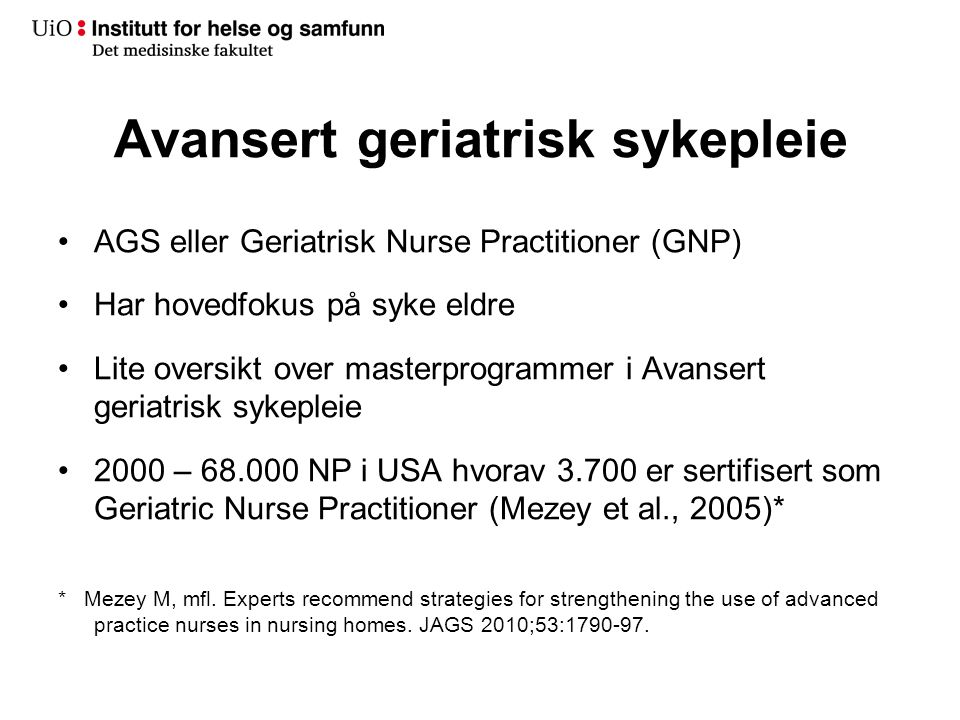 Avansert geriatrisk sykepleie •AGS eller Geriatrisk Nurse Practitioner (GNP) •Har hovedfokus på syke eldre •Lite oversikt over masterprogrammer i Avansert geriatrisk sykepleie •2000 – 68.000 NP i USA hvorav 3.700 er sertifisert som Geriatric Nurse Practitioner (Mezey et al., 2005)* * Mezey M, mfl.