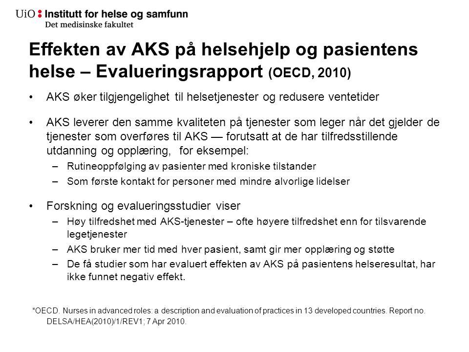Effekten av AKS på helsehjelp og pasientens helse – Evalueringsrapport (OECD, 2010) •AKS øker tilgjengelighet til helsetjenester og redusere ventetider •AKS leverer den samme kvaliteten på tjenester som leger når det gjelder de tjenester som overføres til AKS — forutsatt at de har tilfredsstillende utdanning og opplæring, for eksempel: –Rutineoppfølging av pasienter med kroniske tilstander –Som første kontakt for personer med mindre alvorlige lidelser •Forskning og evalueringsstudier viser –Høy tilfredshet med AKS-tjenester – ofte høyere tilfredshet enn for tilsvarende legetjenester –AKS bruker mer tid med hver pasient, samt gir mer opplæring og støtte –De få studier som har evaluert effekten av AKS på pasientens helseresultat, har ikke funnet negativ effekt.