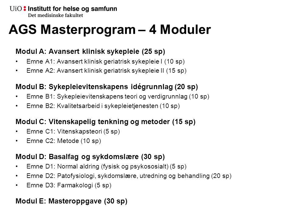 AGS Masterprogram – 4 Moduler Modul A: Avansert klinisk sykepleie (25 sp) •Emne A1: Avansert klinisk geriatrisk sykepleie I (10 sp) •Emne A2: Avansert klinisk geriatrisk sykepleie II (15 sp) Modul B: Sykepleievitenskapens idégrunnlag (20 sp) •Emne B1: Sykepleievitenskapens teori og verdigrunnlag (10 sp) •Emne B2: Kvalitetsarbeid i sykepleietjenesten (10 sp) Modul C: Vitenskapelig tenkning og metoder (15 sp) •Emne C1: Vitenskapsteori (5 sp) •Emne C2: Metode (10 sp) Modul D: Basalfag og sykdomslære (30 sp) •Emne D1: Normal aldring (fysisk og psykososialt) (5 sp) •Emne D2: Patofysiologi, sykdomslære, utredning og behandling (20 sp) •Emne D3: Farmakologi (5 sp) Modul E: Masteroppgave (30 sp)