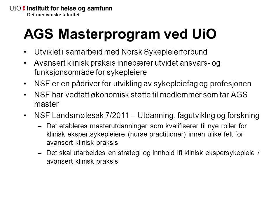 AGS Masterprogram ved UiO •Utviklet i samarbeid med Norsk Sykepleierforbund •Avansert klinisk praksis innebærer utvidet ansvars- og funksjonsområde for sykepleiere •NSF er en pådriver for utvikling av sykepleiefag og profesjonen •NSF har vedtatt økonomisk støtte til medlemmer som tar AGS master •NSF Landsmøtesak 7/2011 – Utdanning, fagutviklng og forskning –Det etableres masterutdanninger som kvalifiserer til nye roller for klinisk ekspertsykepleiere (nurse practitioner) innen ulike felt for avansert klinisk praksis –Det skal utarbeides en strategi og innhold ift klinisk ekspersykepleie / avansert klinisk praksis