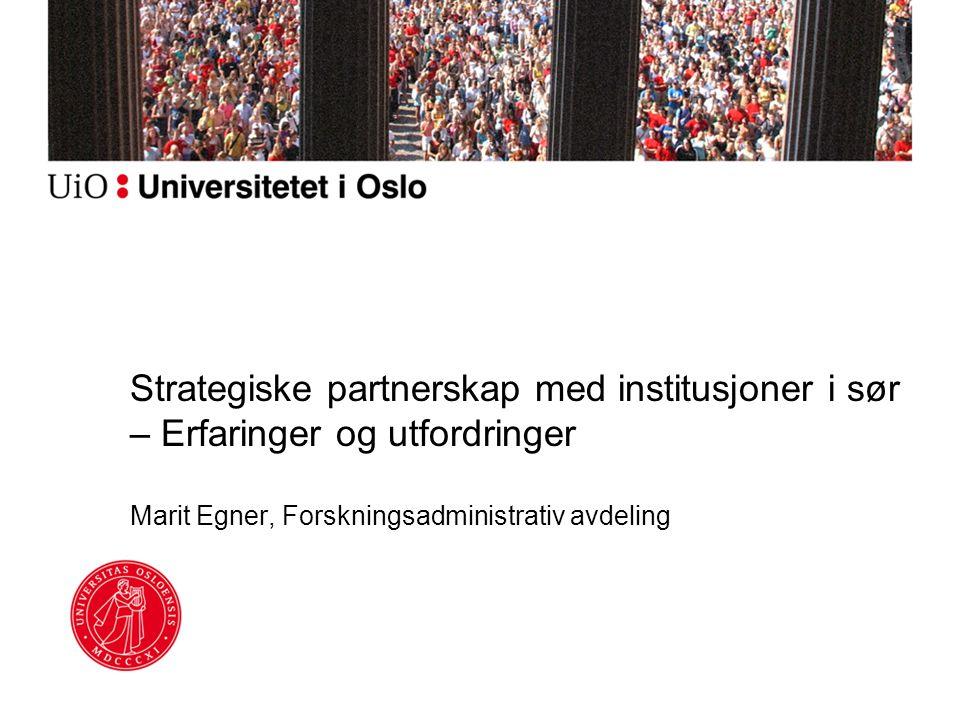 Strategiske partnerskap med institusjoner i sør – Erfaringer og utfordringer Marit Egner, Forskningsadministrativ avdeling