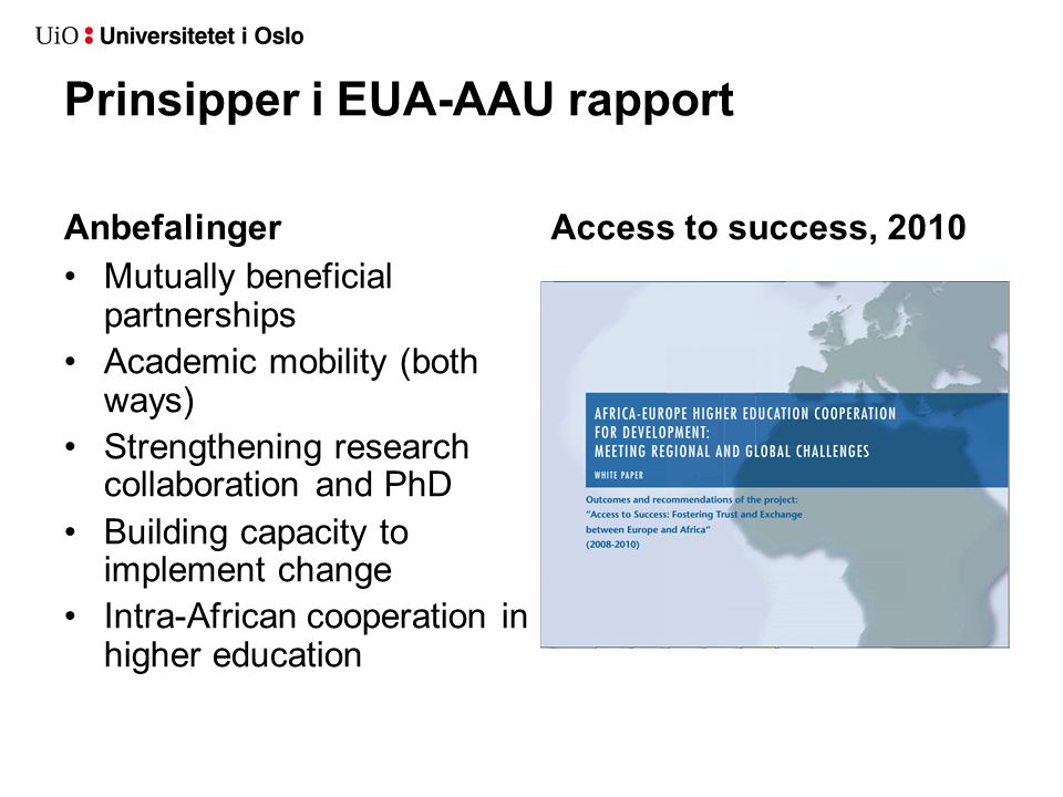 Prinsipper i EUA-AAU rapport Anbefalinger •Mutually beneficial partnerships •Academic mobility (both ways) •Strengthening research collaboration and PhD •Building capacity to implement change •Intra-African cooperation in higher education Access to success, 2010