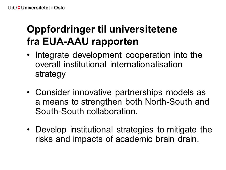Oppfordringer til universitetene fra EUA-AAU rapporten •Integrate development cooperation into the overall institutional internationalisation strategy •Consider innovative partnerships models as a means to strengthen both North-South and South-South collaboration.