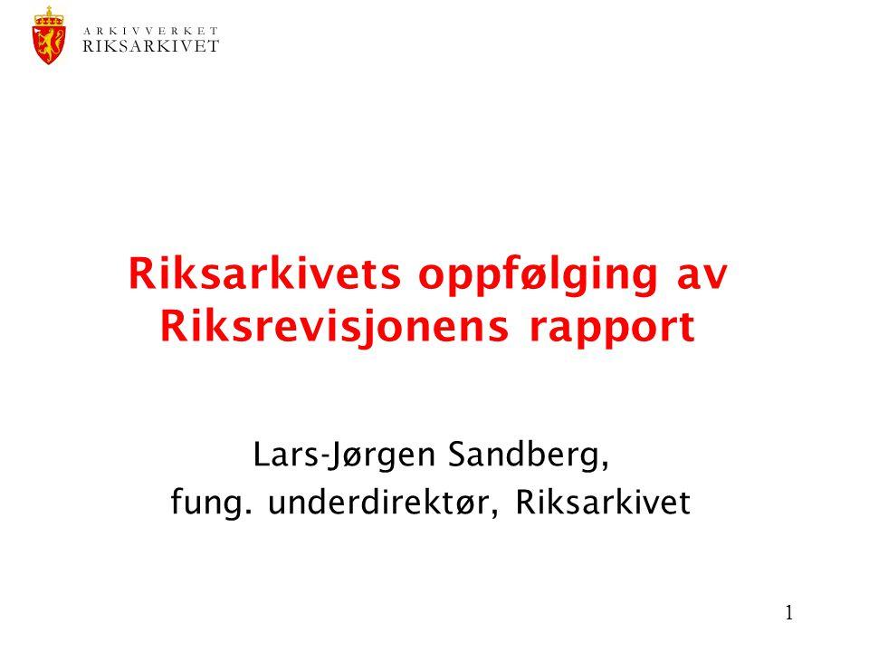 1 Riksarkivets oppfølging av Riksrevisjonens rapport Lars-Jørgen Sandberg, fung. underdirektør, Riksarkivet