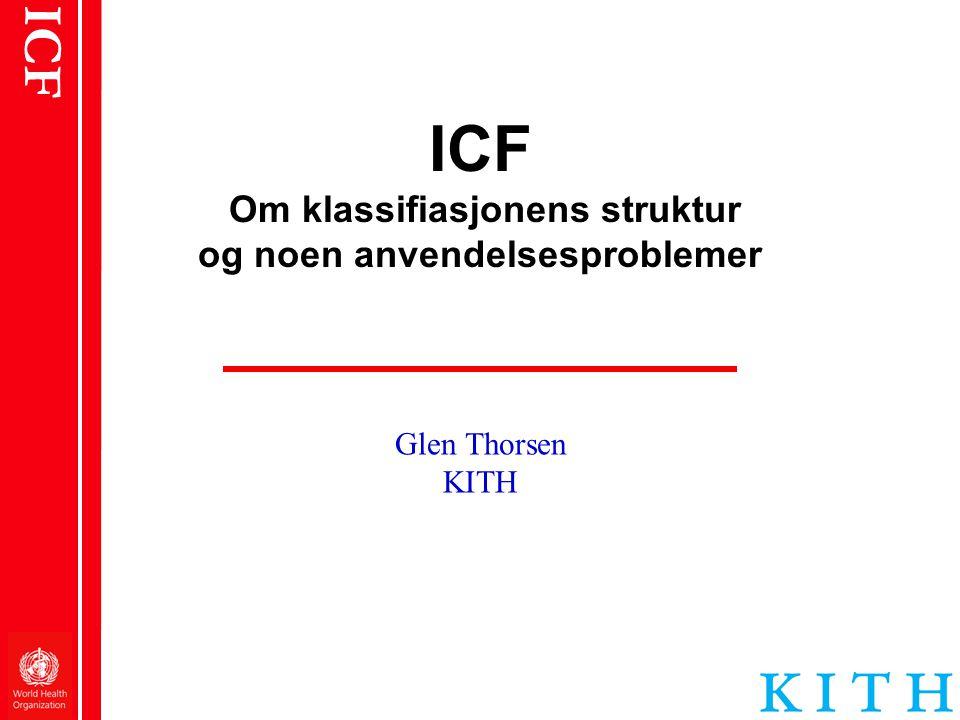 ICF ICF er to forskjellige ting En teoretisk modell •Et enhetlig språk og ideologisk grunnlag for å forstå helse og helserelaterte forhold •Et multidimensionalt syn på funksjon og funksjonshemming •Dette er det underliggende begrepsmessige rammeverk for å forstå klassifikasjonen En klassifikasjon • Bygger på et genuint generisk hierarki av kategorier – forenlig med den teoretiske modellen, men innholdet er ikke identisk • Alle underordnede kategorier inngår i sine overordnede kategorier • De arver alle de overordnede kategoriers egenskaper, men har i tillegg egenskaper som er unike for dem • På samme hierarkiske nivå er kategoriene gjensidig eksklusive • Dette er selve klassifikasjonen • Den er multiaksial