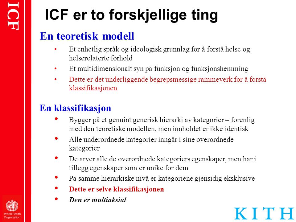 ICF ICF er to forskjellige ting En teoretisk modell •Et enhetlig språk og ideologisk grunnlag for å forstå helse og helserelaterte forhold •Et multidi