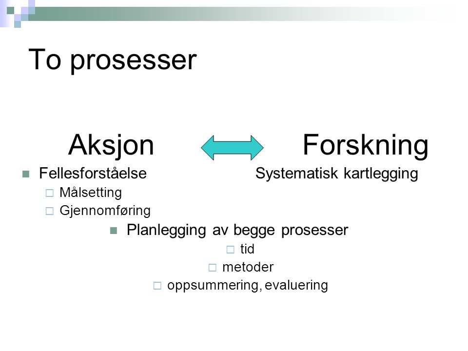 To prosesser AksjonForskning  Fellesforståelse Systematisk kartlegging  Målsetting  Gjennomføring  Planlegging av begge prosesser  tid  metoder  oppsummering, evaluering