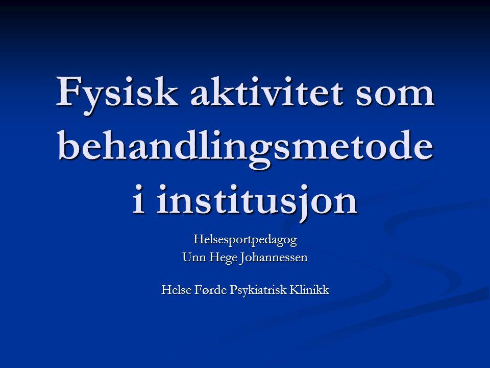 Fysisk aktivitet som behandlingsmetode i institusjon Helsesportpedagog Unn Hege Johannessen Helse Førde Psykiatrisk Klinikk