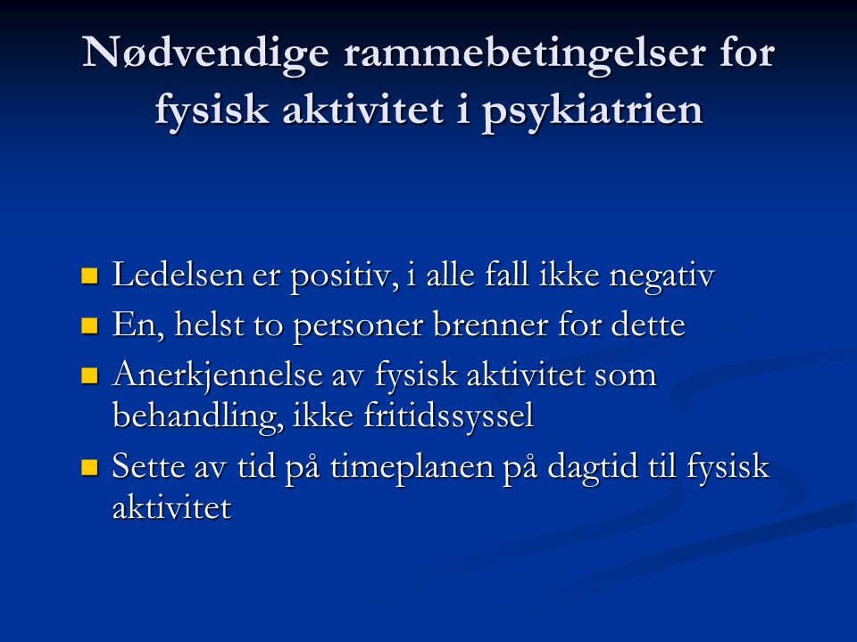 Nødvendige rammebetingelser for fysisk aktivitet i psykiatrien  Ledelsen er positiv, i alle fall ikke negativ  En, helst to personer brenner for det