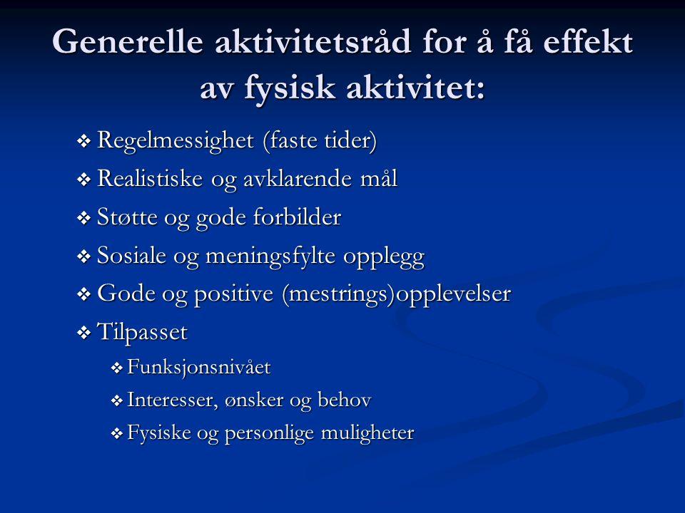 Generelle aktivitetsråd for å få effekt av fysisk aktivitet:  Regelmessighet (faste tider)  Realistiske og avklarende mål  Støtte og gode forbilder