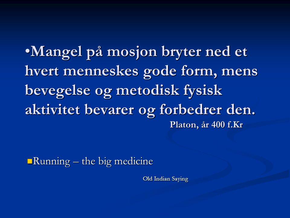 •Mangel på mosjon bryter ned et hvert menneskes gode form, mens bevegelse og metodisk fysisk aktivitet bevarer og forbedrer den. Platon, år 400 f.Kr 