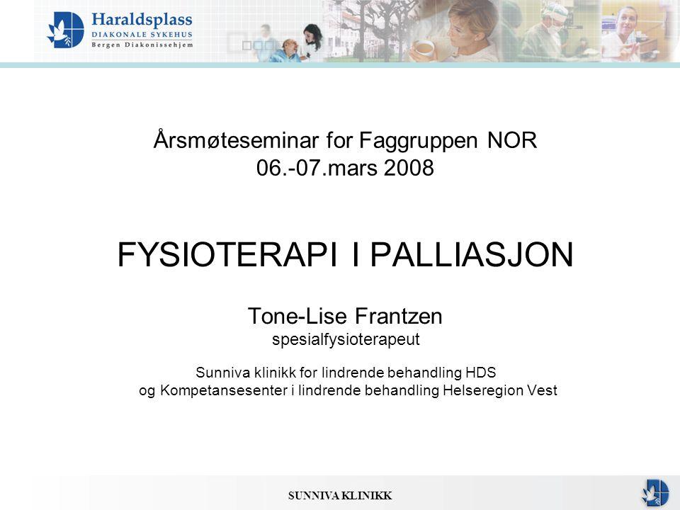 SUNNIVA KLINIKK Årsmøteseminar for Faggruppen NOR 06.-07.mars 2008 FYSIOTERAPI I PALLIASJON Tone-Lise Frantzen spesialfysioterapeut Sunniva klinikk fo