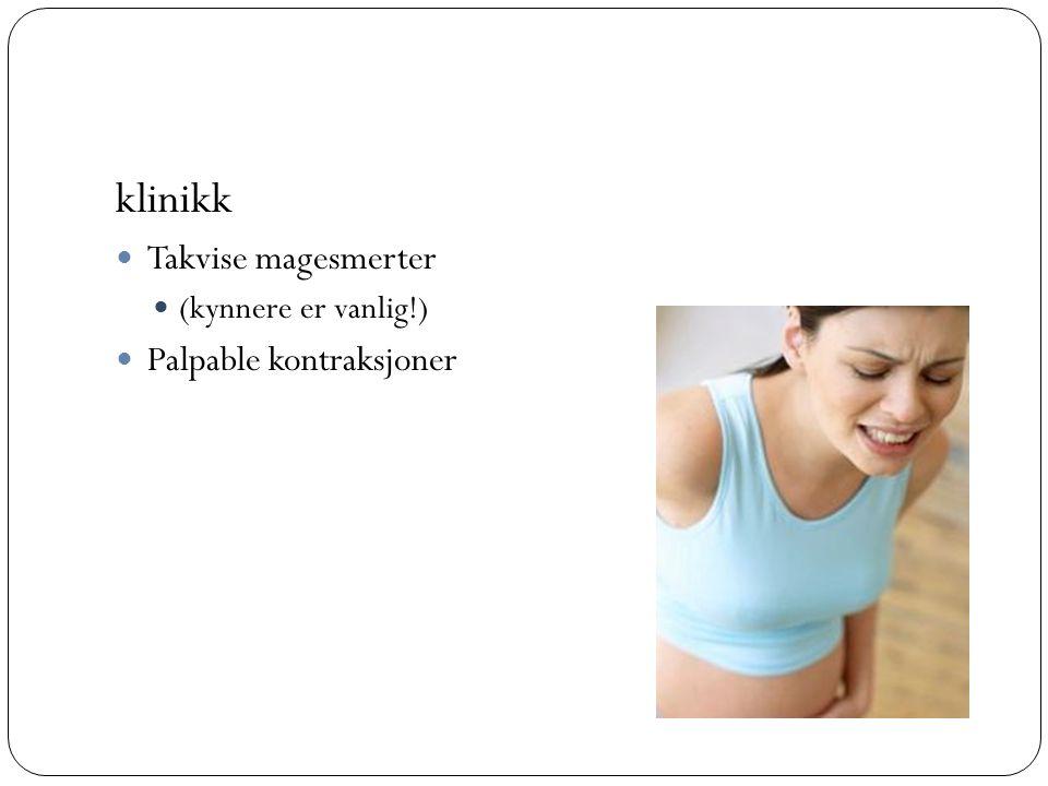 klinikk  Takvise magesmerter  (kynnere er vanlig!)  Palpable kontraksjoner