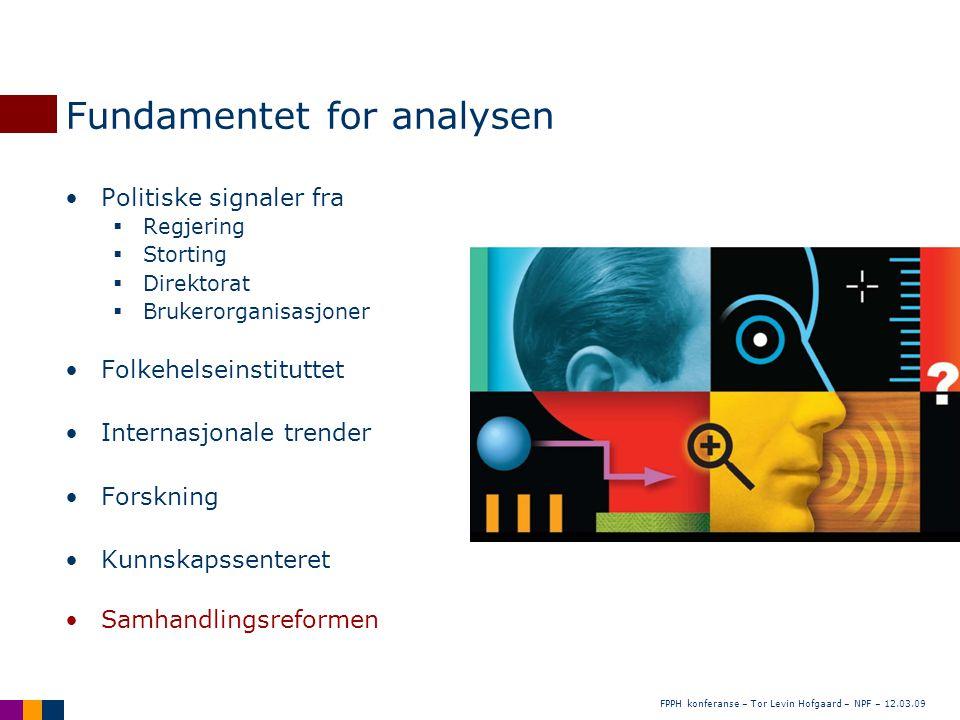 FPPH konferanse – Tor Levin Hofgaard – NPF – 12.03.09 Fundamentet for analysen •Politiske signaler fra  Regjering  Storting  Direktorat  Brukerorg