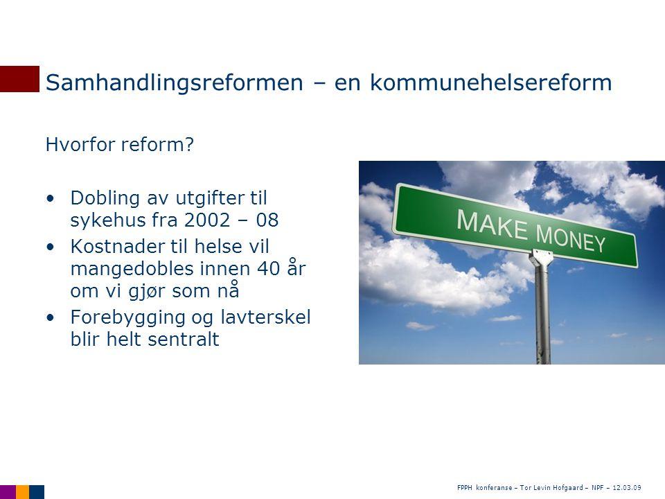 FPPH konferanse – Tor Levin Hofgaard – NPF – 12.03.09 Samhandlingsreformen – en kommunehelsereform Hvorfor reform? •Dobling av utgifter til sykehus fr