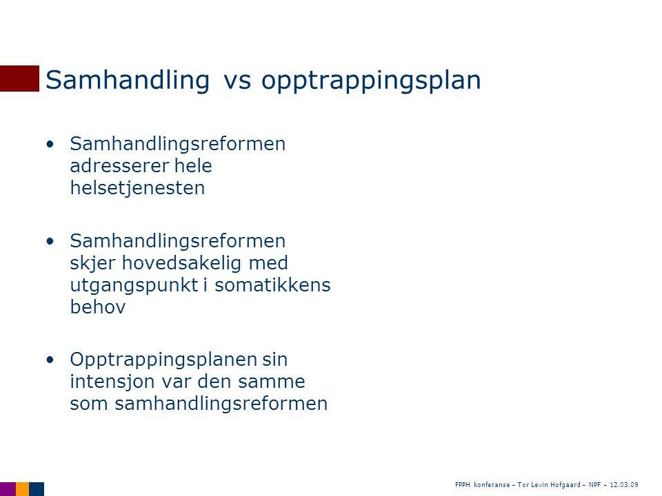 FPPH konferanse – Tor Levin Hofgaard – NPF – 12.03.09 Samhandling vs opptrappingsplan •Samhandlingsreformen adresserer hele helsetjenesten •Samhandlin