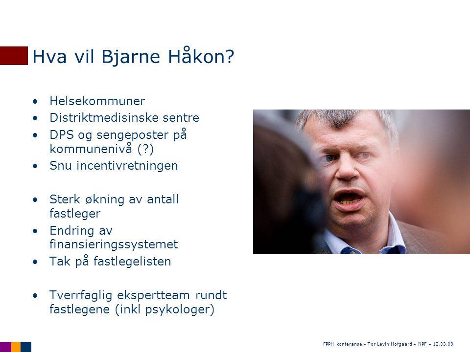 FPPH konferanse – Tor Levin Hofgaard – NPF – 12.03.09 Hva vil Bjarne Håkon? •Helsekommuner •Distriktmedisinske sentre •DPS og sengeposter på kommuneni