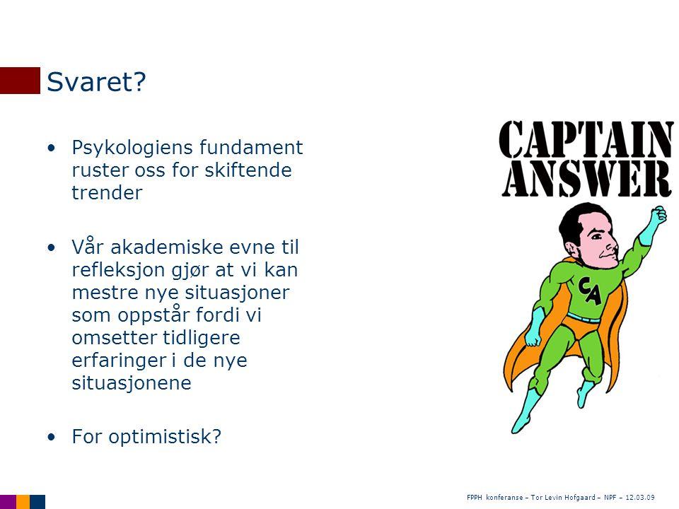 FPPH konferanse – Tor Levin Hofgaard – NPF – 12.03.09 Svaret? •Psykologiens fundament ruster oss for skiftende trender •Vår akademiske evne til reflek