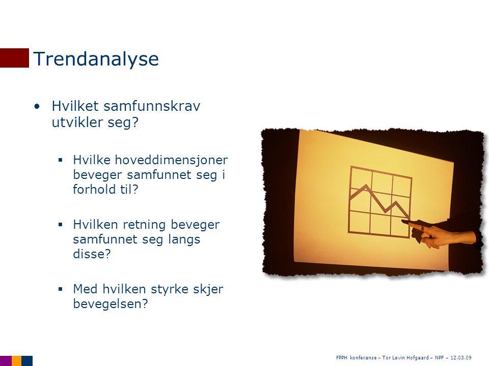 FPPH konferanse – Tor Levin Hofgaard – NPF – 12.03.09 Trendanalyse •Hvilket samfunnskrav utvikler seg?  Hvilke hoveddimensjoner beveger samfunnet seg