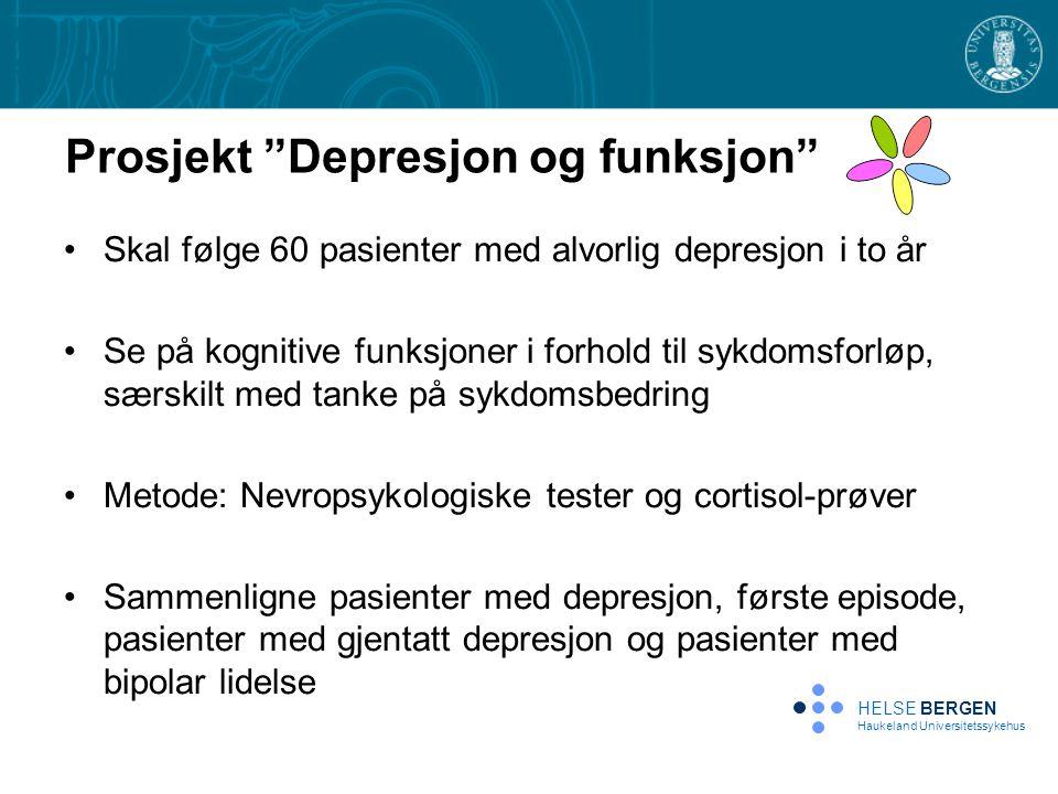 Prosjekt Depresjon og funksjon •Skal følge 60 pasienter med alvorlig depresjon i to år •Se på kognitive funksjoner i forhold til sykdomsforløp, særskilt med tanke på sykdomsbedring •Metode: Nevropsykologiske tester og cortisol-prøver •Sammenligne pasienter med depresjon, første episode, pasienter med gjentatt depresjon og pasienter med bipolar lidelse HELSE BERGEN Haukeland Universitetssykehus