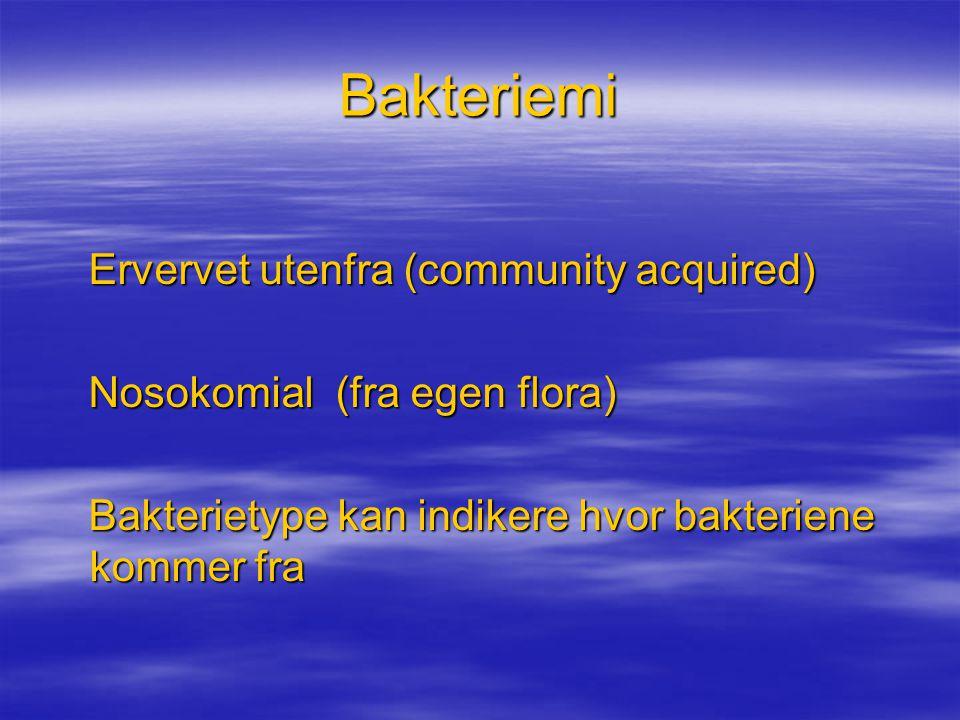 Bakteriemi Ervervet utenfra (community acquired) Ervervet utenfra (community acquired) Nosokomial (fra egen flora) Nosokomial (fra egen flora) Bakteri